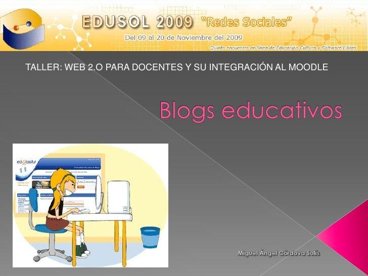 TALLER: WEB 2.O PARA DOCENTES Y SU INTEGRACIÓN AL MOODLE<br />Blogs educativos<br />Miguel Ángel Córdova Solís<br />