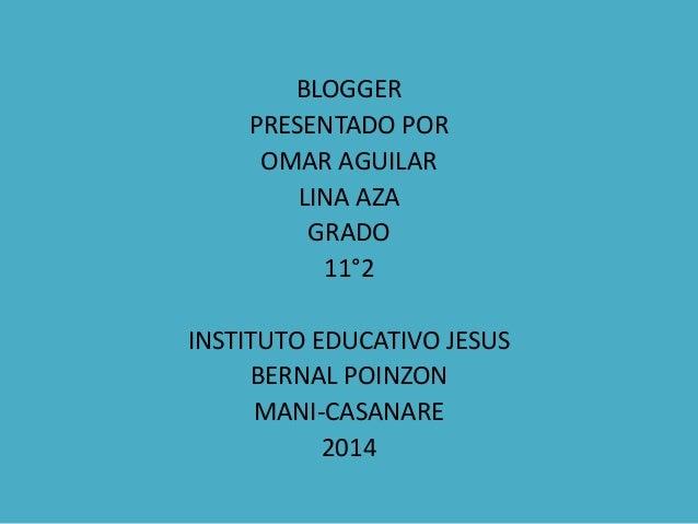BLOGGER PRESENTADO POR OMAR AGUILAR LINA AZA GRADO 11°2 INSTITUTO EDUCATIVO JESUS BERNAL POINZON MANI-CASANARE 2014