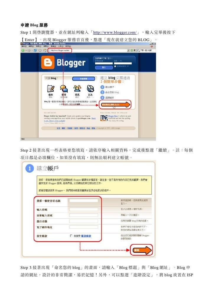 申請 Blog 服務 Step 1 開啟瀏覽器,並在網址列輸入「http://www.blogger.com/」,輸入完畢後按下 【Enter】。出現 Blogger 服務首頁後,點選「現在就建立您的 BLOG」。     Step 2 接著出...