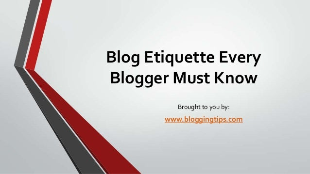 Blog Etiquette Every Blogger Must Know Brought to you by:  www.bloggingtips.com