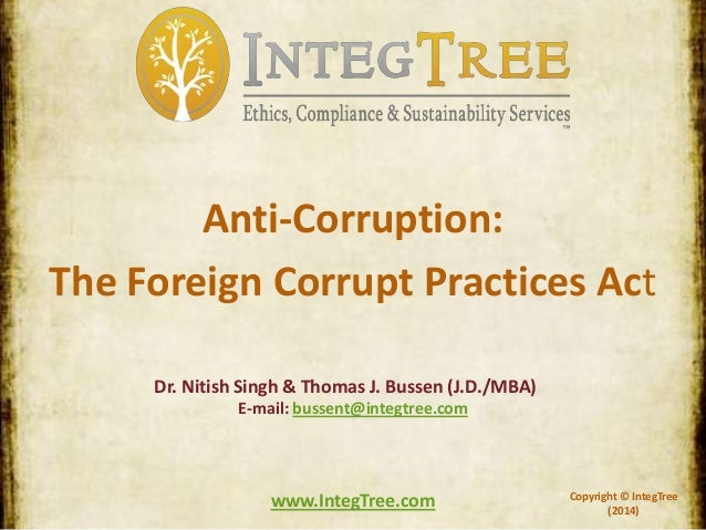 Copyright © IntegTree (2014) www.IntegTree.com Anti-Corruption: The Foreign Corrupt Practices Act Dr. Nitish Singh & Thoma...