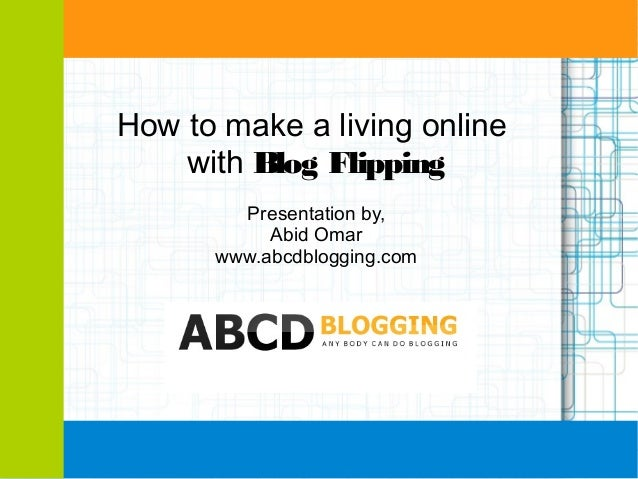 How to make a living online with Blog Flipping Presentation by, Abid Omar www.abcdblogging.com