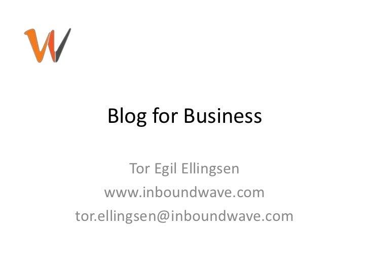 Blog for Business<br />Tor Egil Ellingsen<br />www.inboundwave.com<br />tor.ellingsen@inboundwave.com<br />