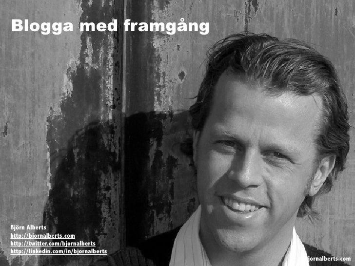 Blogga med framgång     Björn Alberts http://bjornalberts.com http://twitter.com/bjornalberts http://linkedin.com/in/bjorn...