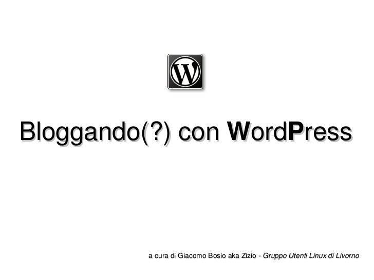Bloggando(?) con  W ord P ress a cura di Giacomo Bosio  aka Zizio  -  Gruppo Utenti Linux di Livorno