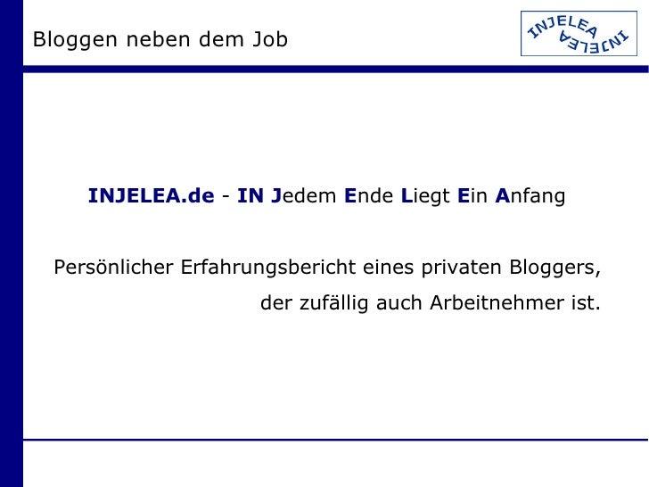 Bloggen neben dem Job <ul><ul><li>INJELEA.de  -  IN   J edem  E nde  L iegt  E in  A nfang </li></ul></ul><ul><ul><li>Pers...