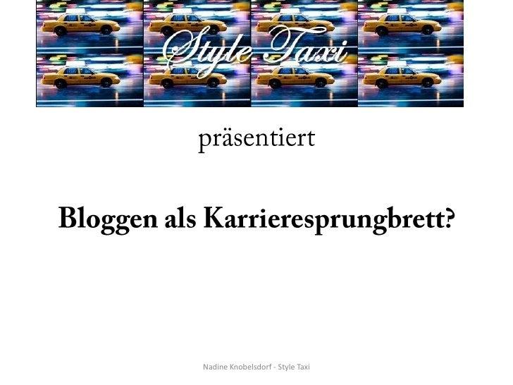 präsentiert<br />Bloggen als Karrieresprungbrett?<br />Nadine Knobelsdorf - Style Taxi<br />