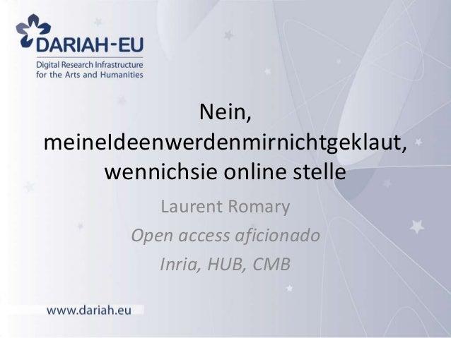 Nein, meineIdeenwerdenmirnichtgeklaut, wennichsie online stelle Laurent Romary Open access aficionado Inria, HUB, CMB