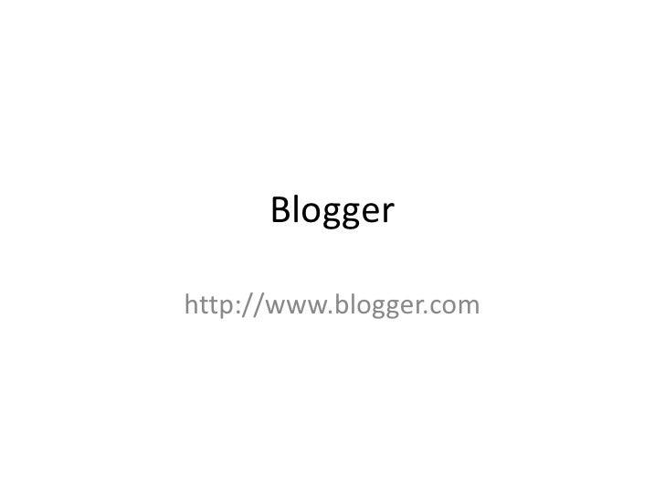 Blogger <br />http://www.blogger.com<br />