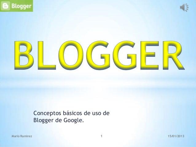 Conceptos básicos de uso de                Blogger de Google.Mario Ramirez                          1      15/01/2013