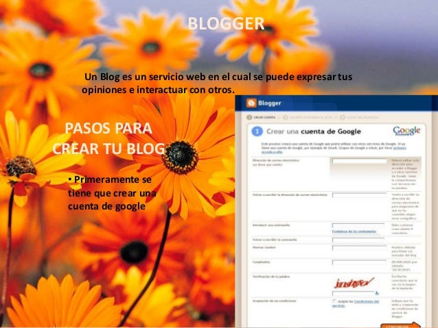 BLOGGER Un Blog es un servicio web en el cual se puede expresar tus opiniones e interactuar con otros.  PASOS PARA CREAR T...