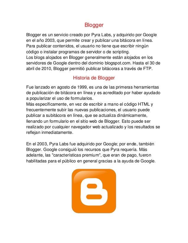 Blogger Blogger es un servicio creado por Pyra Labs, y adquirido por Google en el año 2003, que permite crear y publicar u...