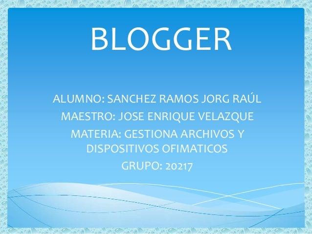 BLOGGER ALUMNO: SANCHEZ RAMOS JORG RAÚL MAESTRO: JOSE ENRIQUE VELAZQUE MATERIA: GESTIONA ARCHIVOS Y DISPOSITIVOS OFIMATICO...