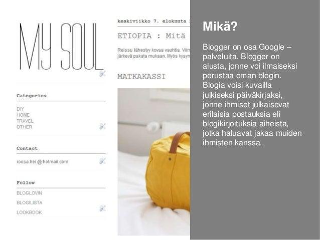 Mikä? Blogger on osa Google – palveluita. Blogger on alusta, jonne voi ilmaiseksi perustaa oman blogin. Blogia voisi kuvai...