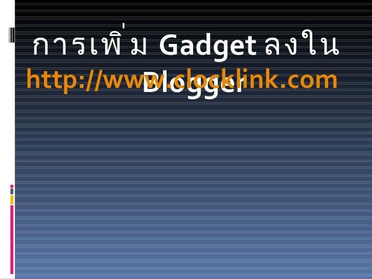 <ul><li>การเพิ่ม  Gadget  ลงใน  Blogger </li></ul>http://www.clocklink.com