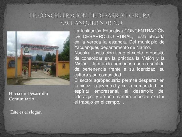 La Institución Educativa CONCENTRACIÓN DE DESARROLLO RURAL, está ubicada en la vereda la estancia. Del municipio de Yacuan...