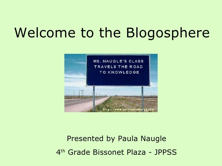 Welcome to the Blogosphere Presented by Paula Naugle 4 th  Grade Bissonet Plaza - JPPSS