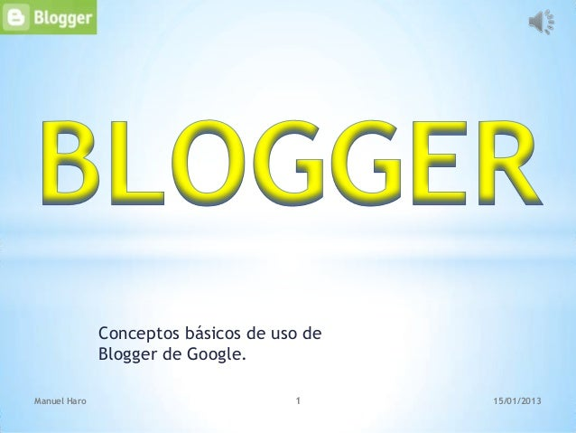 Conceptos básicos de uso de              Blogger de Google.Manuel Haro                          1      15/01/2013