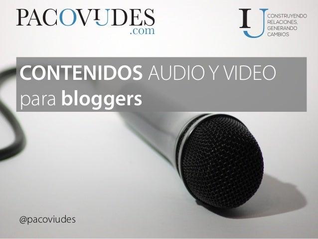 @pacoviudes CONTENIDOS AUDIO Y VIDEO para bloggers