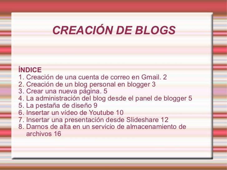 CREACIÓN DE BLOGS ÍNDICE 1. Creación de una cuenta de correo en Gmail. 2 2. Creación de un blog personal en blogger 3 3. C...