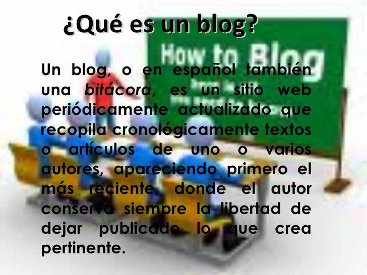 ¿Qué es un blog? Un blog, o en español también una  bitácora , es un sitio web periódicamente actualizado que recopila cro...
