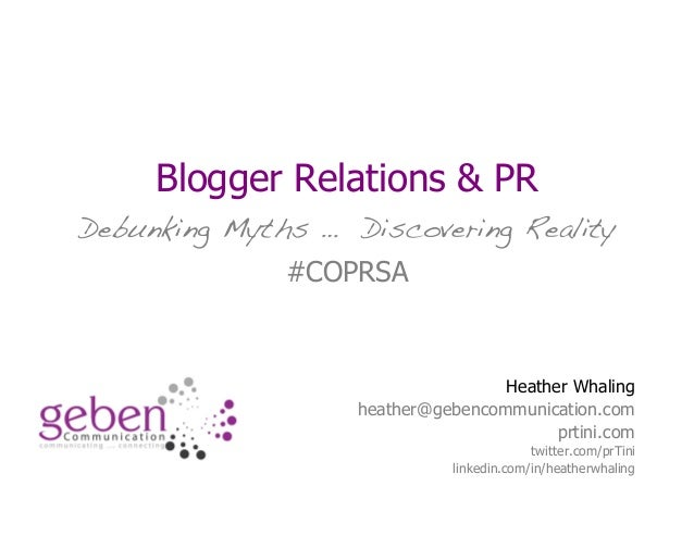 Blogger Relations & PR Debunking Myths … Discovering Reality #COPRSA Heather Whaling heather@gebencommunication.com prtini...