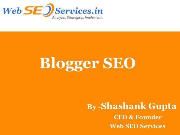 Blogger SEO     By -Shashank   Gupta          CEO & Founder         Web SEO Services