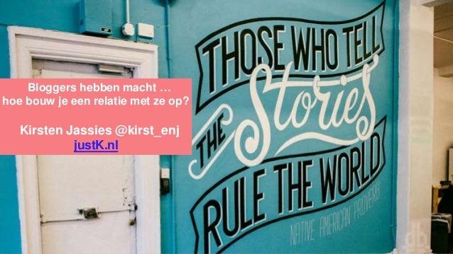 Bloggers hebben macht … hoe bouw je een relatie met ze op? Kirsten Jassies @kirst_enj justK.nl