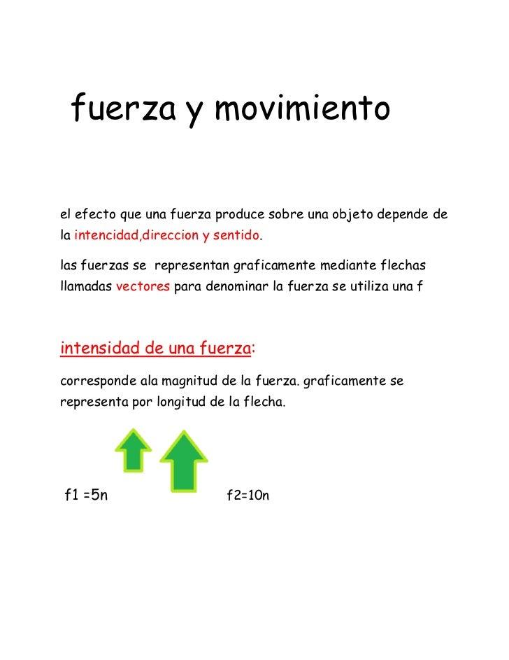 fuerza y movimientoel efecto que una fuerza produce sobre una objeto depende dela intencidad,direccion y sentido.las fuerz...