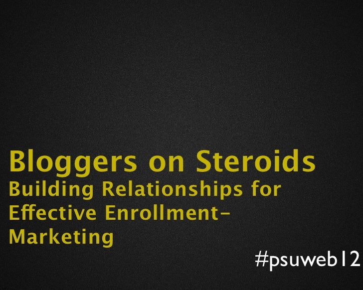 Bloggers on SteroidsBuilding Relationships forEffective Enrollment-Marketing                       #psuweb12