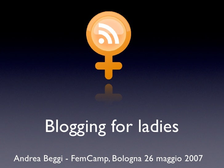 Blogging for ladies Andrea Beggi - FemCamp, Bologna 26 maggio 2007