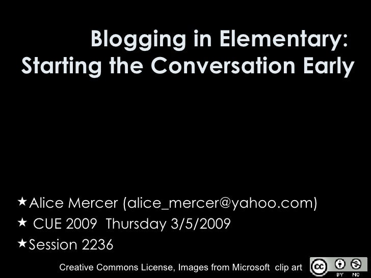 Blogging in Elementary:  Starting the Conversation Early <ul><li>Alice Mercer (alice_mercer@yahoo.com) </li></ul><ul><li>C...