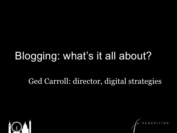 Blogging: what's it all about?<br />Ged Carroll: director, digital strategies<br />