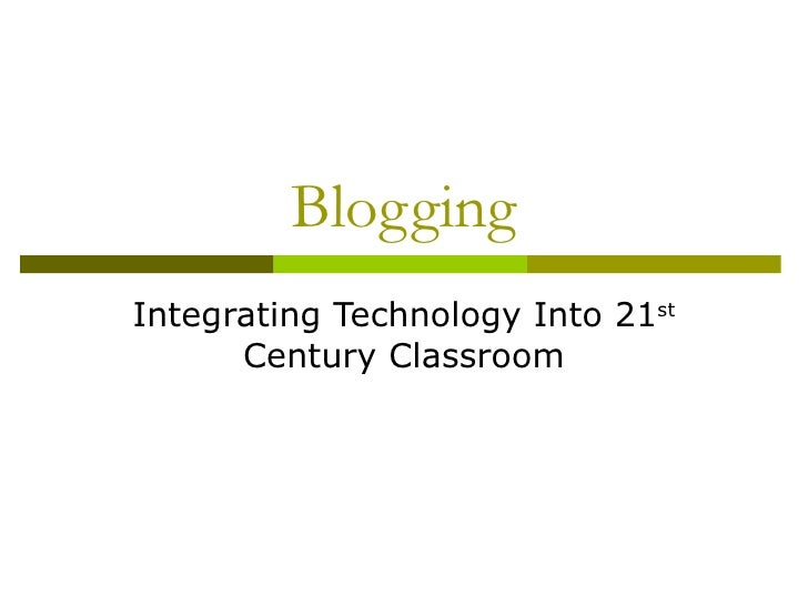 Blogging Integrating Technology Into 21 st  Century Classroom