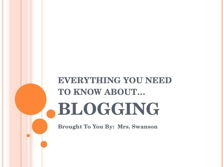 EVERYTHING YOU NEED  TO KNOW ABOUT… BLOGGING Brought To You By:  Mrs. Swanson