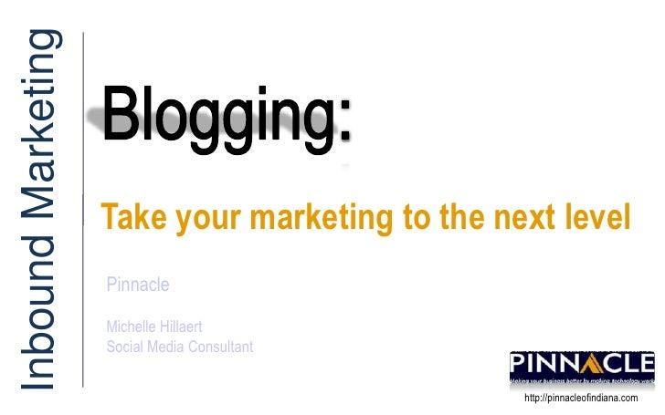 Blogging: <br />Inbound Marketing<br />Take your marketing to the next level<br />Pinnacle<br />Michelle Hillaert<br />Soc...