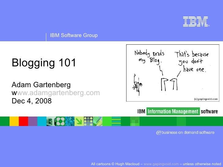 Blogging 101 Adam Gartenberg www.adamgartenberg.com Dec 4, 2008 All cartoons © Hugh Macloud –  www.gapingvoid.com  – unles...