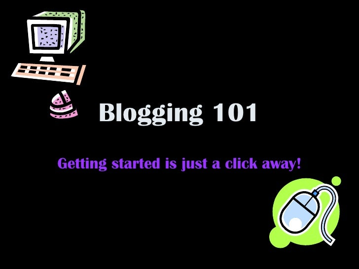 Blogging 101 Getting started is just a click away!