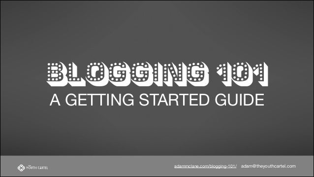 BLOGGING 101 A GETTING STARTED GUIDE  adammclane.com/blogging-101/  adam@theyouthcartel.com