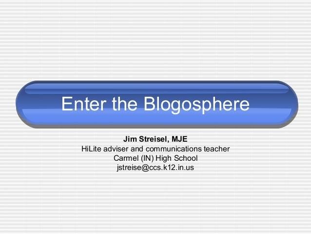 Enter the Blogosphere Jim Streisel, MJE HiLite adviser and communications teacher Carmel (IN) High School jstreise@ccs.k12...