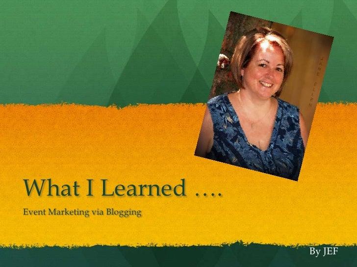 What I Learned ….<br />Event Marketing via Blogging<br />By JEF<br />