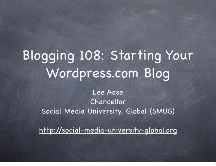 Blogging 108: Starting Your     Wordpress.com Blog                   Lee Aase                  Chancellor    Social Media ...