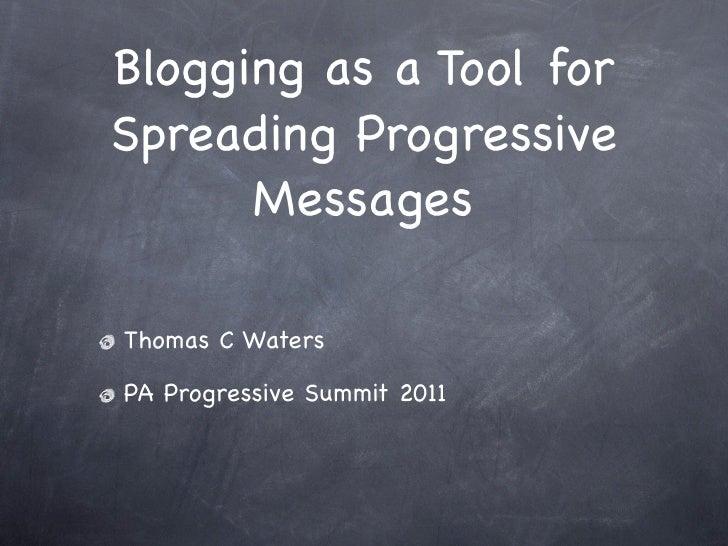 Blogging as a Tool forSpreading Progressive      MessagesThomas C WatersPA Progressive Summit 2011