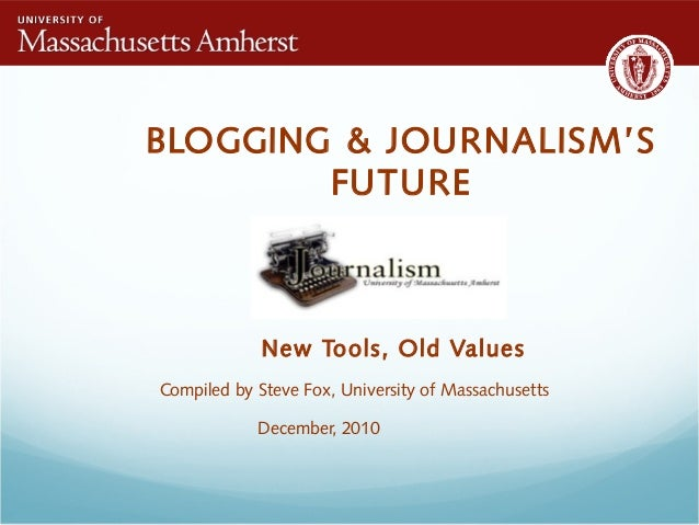 BLOGGING & JOURNALISM'S FUTURE New Tools, Old Values Compiled by Steve Fox, University of Massachusetts December, 2010