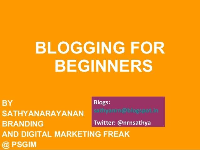 BLOGGING FOR BEGINNERS Blogs: BY SATHYANARAYANAN sathyanrn@blogspot.in Twitter: @nrnsathya BRANDING AND DIGITAL MARKETING ...