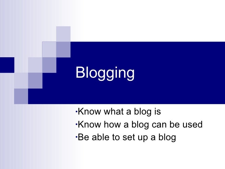 Blogging <ul><li>Know what a blog is </li></ul><ul><li>Know how a blog can be used </li></ul><ul><li>Be able to set up a b...