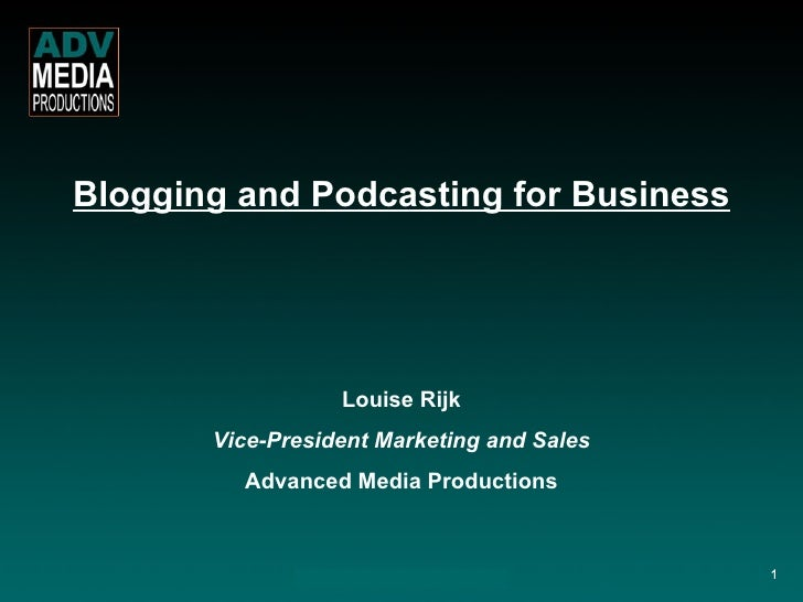 Blogging and Podcasting for Business Louise Rijk Vice-President Marketing and Sales Advanced Media Productions 1