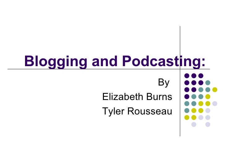 Blogging and Podcasting: By  Elizabeth Burns Tyler Rousseau