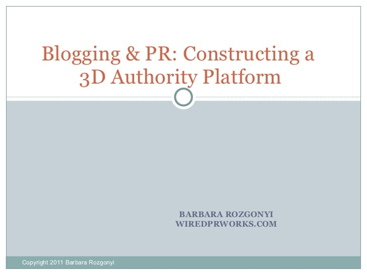 BARBARA ROZGONYI WIREDPRWORKS.COM Blogging & PR: Constructing a  3D Authority Platform Copyright 2011 Barbara Rozgonyi