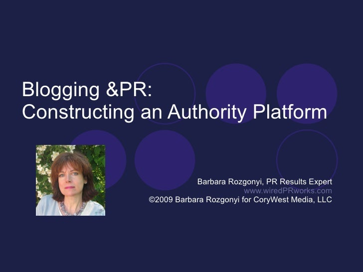Blogging &PR: Constructing an Authority Platform Barbara Rozgonyi, PR Results Expert www.wiredPRworks.com ©2009 Barbara Ro...